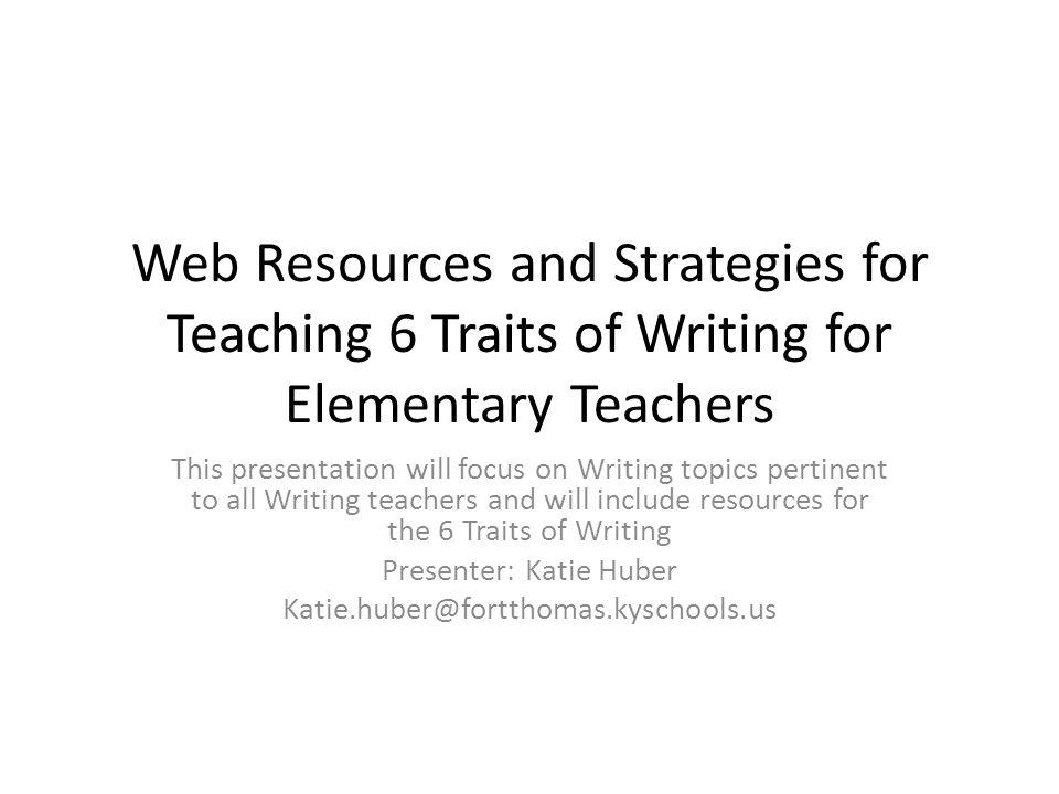 Web Resources and Strategies for Teaching 6 Traits of Writing for Elementary Teachers This presentation will focus on Writing topics pertinent to all Writing teachers and will include resources for the 6 Traits of Writing Presenter: Katie Huber Katie.huber@fortthomas.kyschools.us