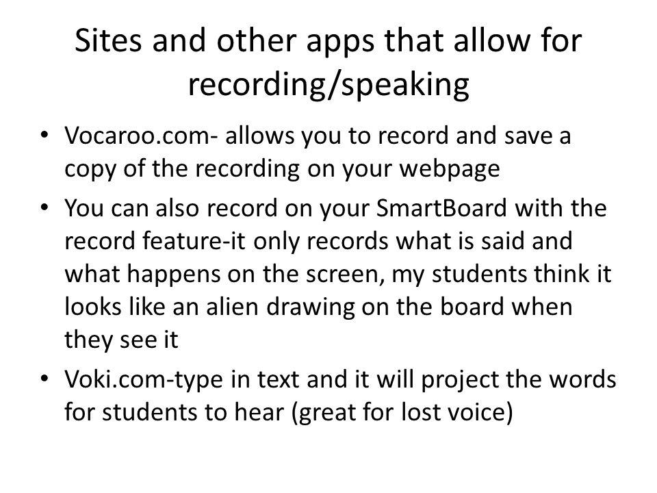 Sites and other apps that allow for recording/speaking Vocaroo.com- allows you to record and save a copy of the recording on your webpage You can also record on your SmartBoard with the record feature-it only records what is said and what happens on the screen, my students think it looks like an alien drawing on the board when they see it Voki.com-type in text and it will project the words for students to hear (great for lost voice)