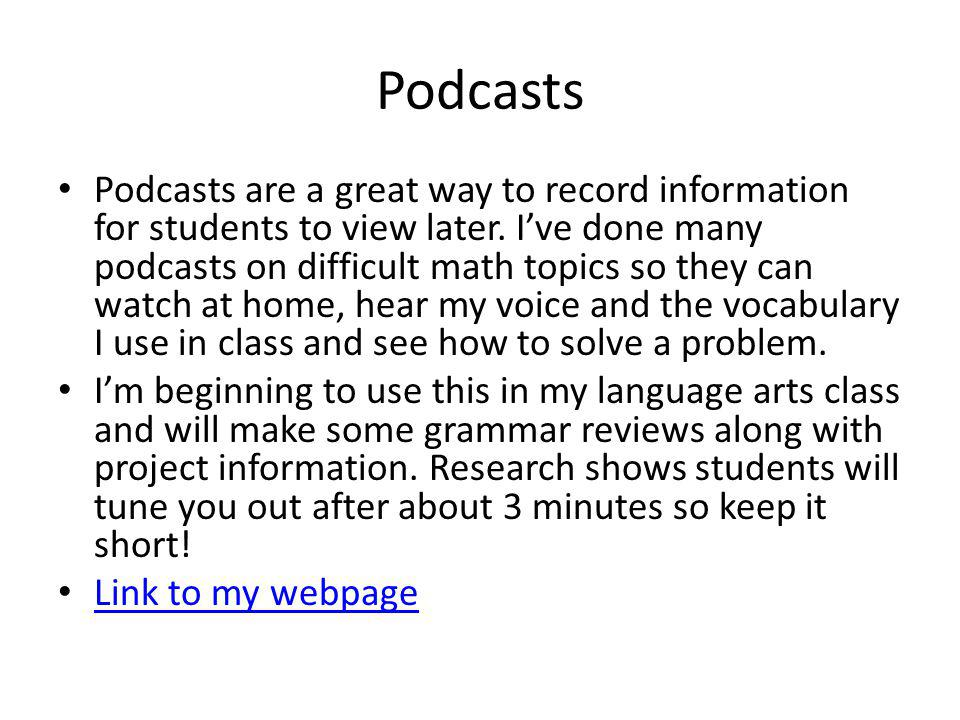 Podcasts Podcasts are a great way to record information for students to view later.