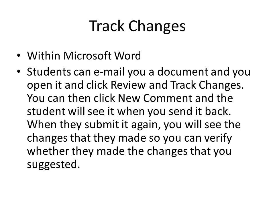 Track Changes Within Microsoft Word Students can e-mail you a document and you open it and click Review and Track Changes.