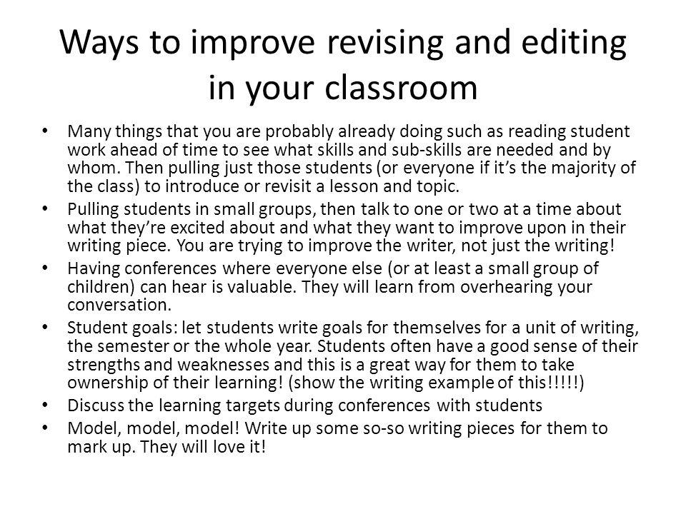 Ways to improve revising and editing in your classroom Many things that you are probably already doing such as reading student work ahead of time to see what skills and sub-skills are needed and by whom.