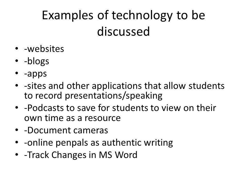 Examples of technology to be discussed -websites -blogs -apps -sites and other applications that allow students to record presentations/speaking -Podcasts to save for students to view on their own time as a resource -Document cameras -online penpals as authentic writing -Track Changes in MS Word
