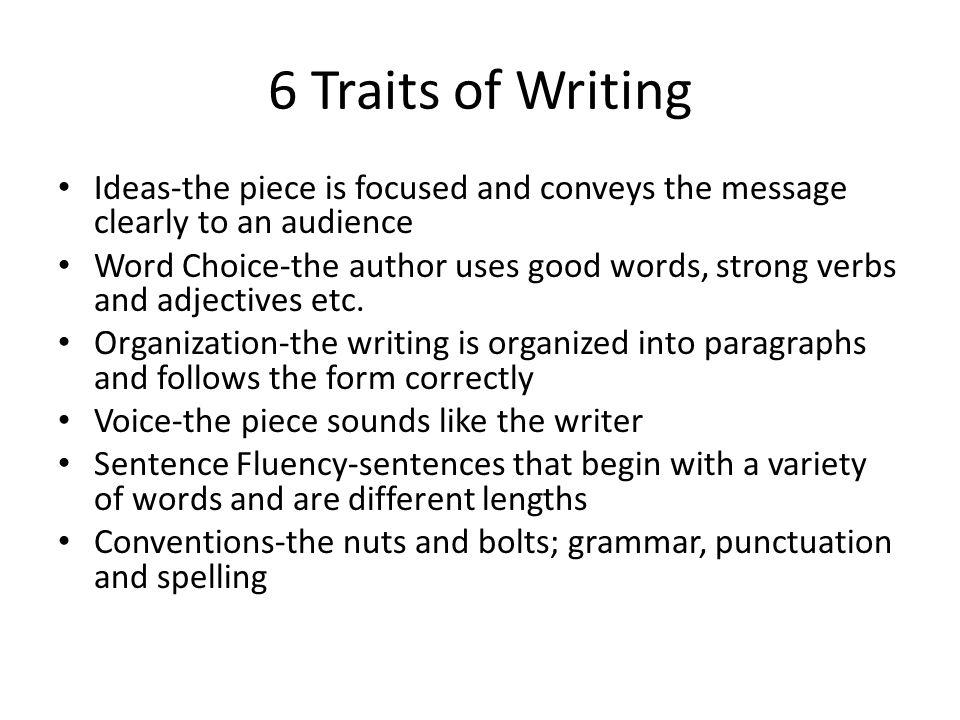 6 Traits of Writing Ideas-the piece is focused and conveys the message clearly to an audience Word Choice-the author uses good words, strong verbs and adjectives etc.