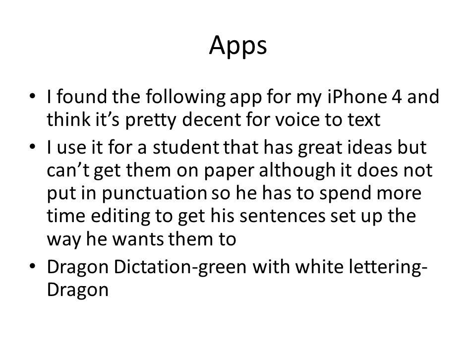 Apps I found the following app for my iPhone 4 and think its pretty decent for voice to text I use it for a student that has great ideas but cant get them on paper although it does not put in punctuation so he has to spend more time editing to get his sentences set up the way he wants them to Dragon Dictation-green with white lettering- Dragon
