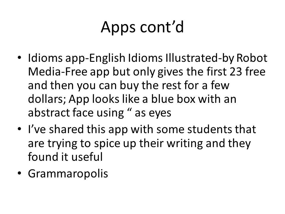 Apps contd Idioms app-English Idioms Illustrated-by Robot Media-Free app but only gives the first 23 free and then you can buy the rest for a few dollars; App looks like a blue box with an abstract face using as eyes Ive shared this app with some students that are trying to spice up their writing and they found it useful Grammaropolis