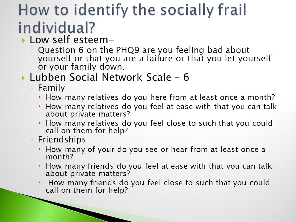 Low self esteem- Question 6 on the PHQ9 are you feeling bad about yourself or that you are a failure or that you let yourself or your family down. Lub