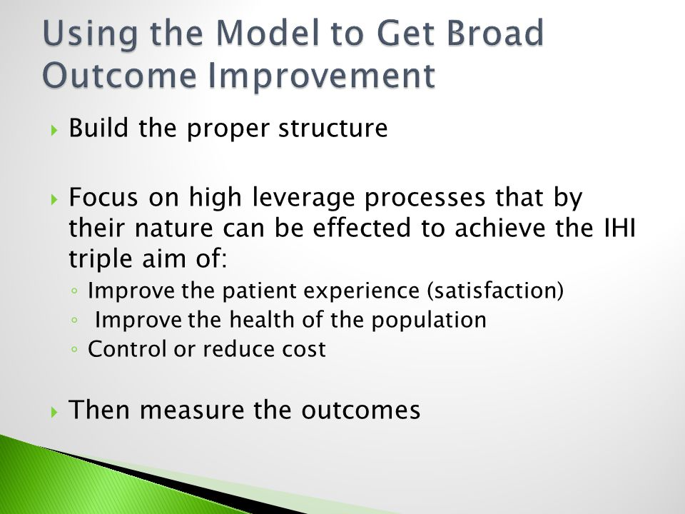 Build the proper structure Focus on high leverage processes that by their nature can be effected to achieve the IHI triple aim of: Improve the patient