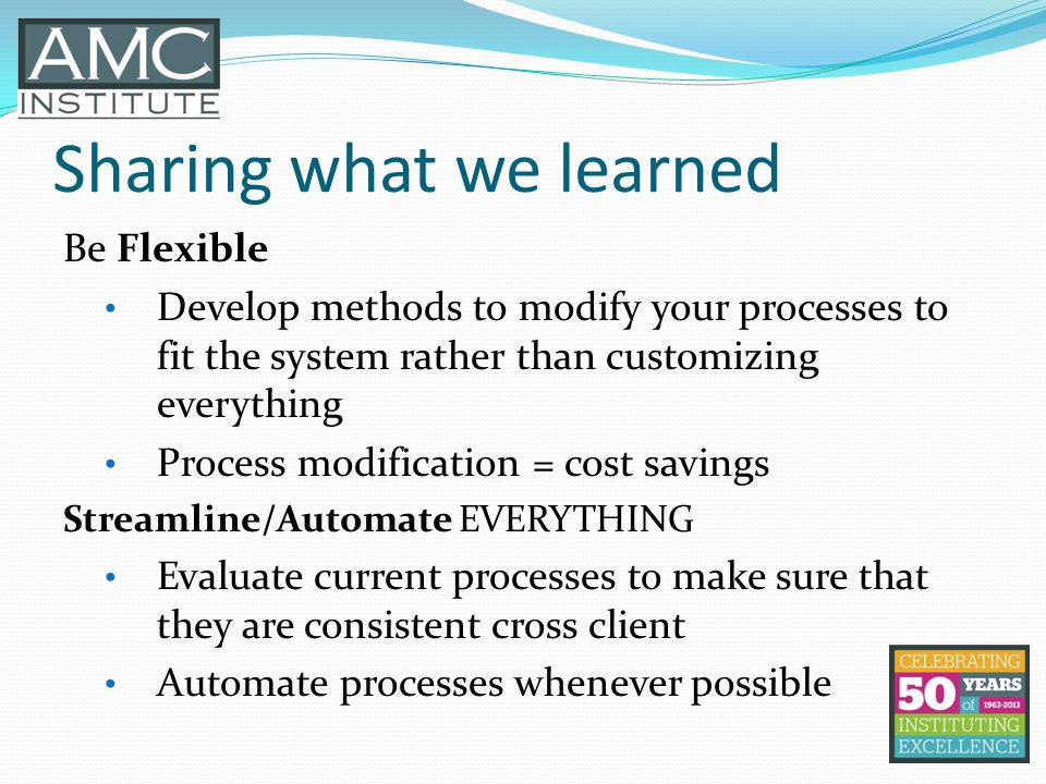 Sharing what we learned Be Flexible Develop methods to modify your processes to fit the system rather than customizing everything Process modification