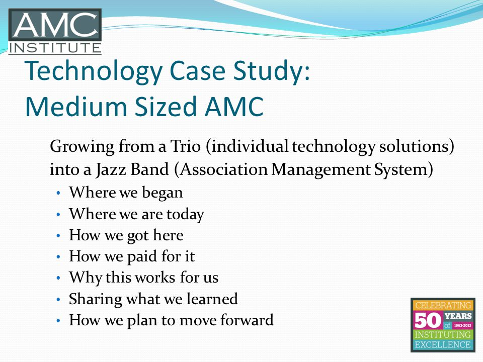 Technology Case Study: Medium Sized AMC Growing from a Trio (individual technology solutions) into a Jazz Band (Association Management System) Where we began Where we are today How we got here How we paid for it Why this works for us Sharing what we learned How we plan to move forward