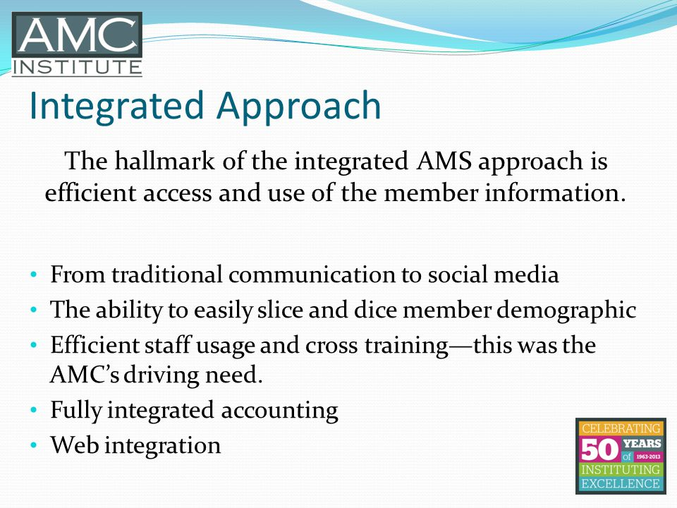 Integrated Approach The hallmark of the integrated AMS approach is efficient access and use of the member information. From traditional communication