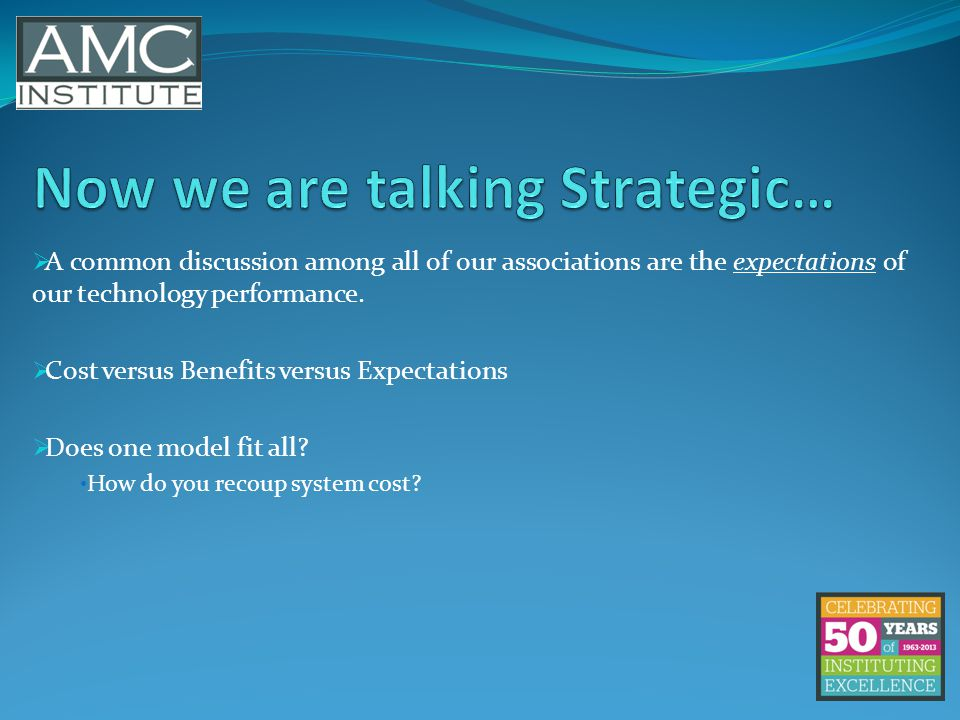 A common discussion among all of our associations are the expectations of our technology performance.