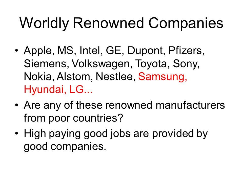 Worldly Renowned Companies Apple, MS, Intel, GE, Dupont, Pfizers, Siemens, Volkswagen, Toyota, Sony, Nokia, Alstom, Nestlee, Samsung, Hyundai, LG... A