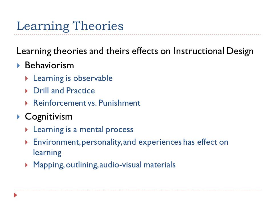 Learning Theories Learning theories and theirs effects on Instructional Design Behaviorism Learning is observable Drill and Practice Reinforcement vs.
