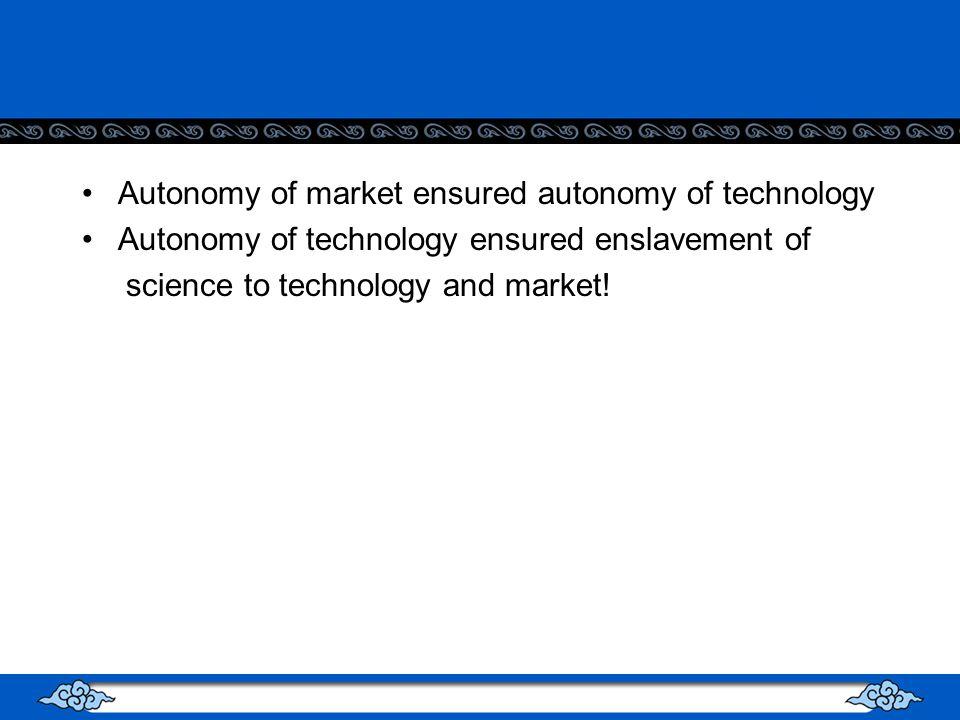 Autonomy of market ensured autonomy of technology Autonomy of technology ensured enslavement of science to technology and market!