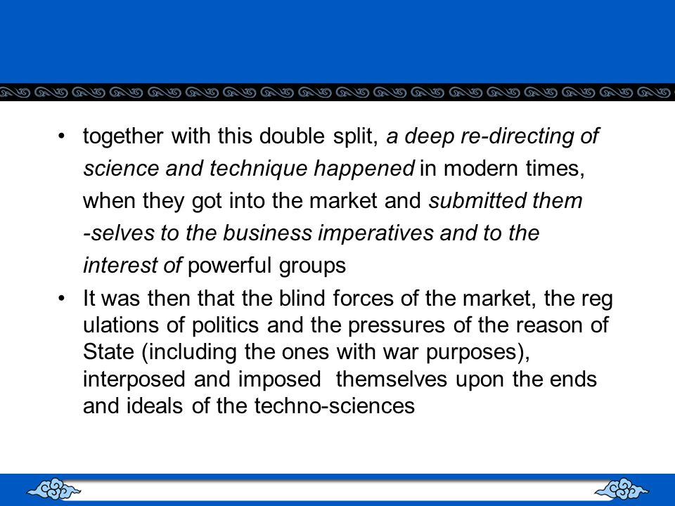 together with this double split, a deep re-directing of science and technique happened in modern times, when they got into the market and submitted them -selves to the business imperatives and to the interest of powerful groups It was then that the blind forces of the market, the reg ulations of politics and the pressures of the reason of State (including the ones with war purposes), interposed and imposed themselves upon the ends and ideals of the techno-sciences