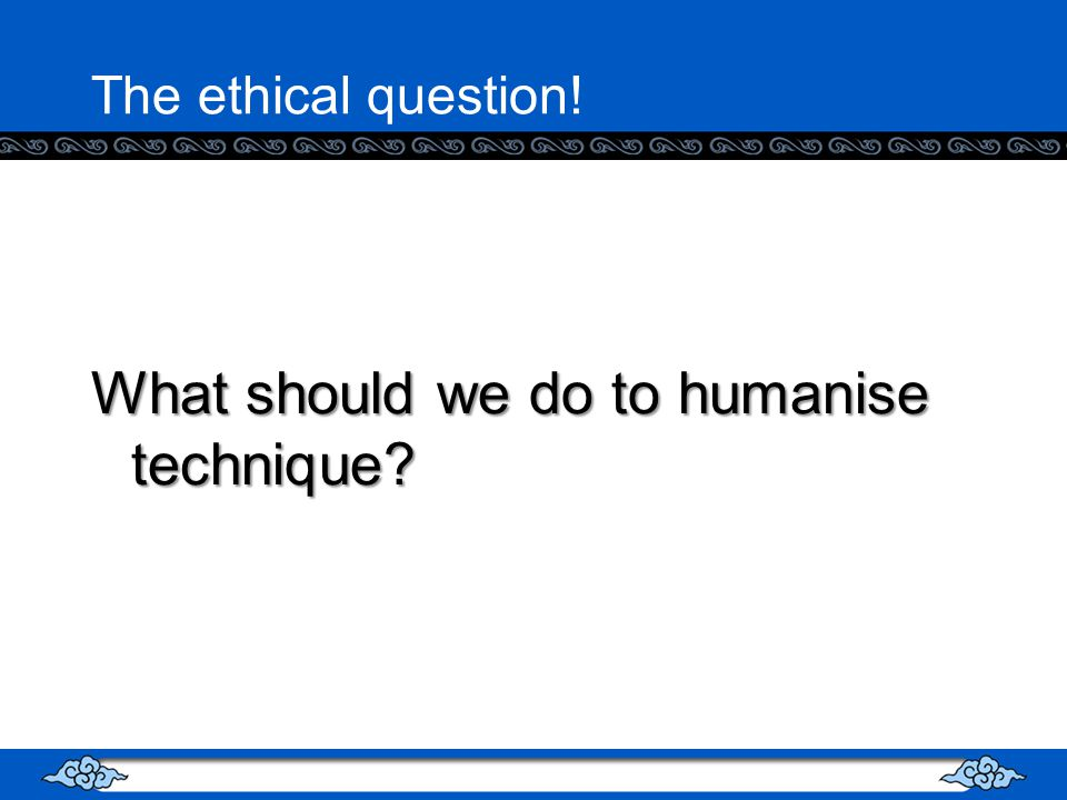The ethical question! What should we do to humanise technique?
