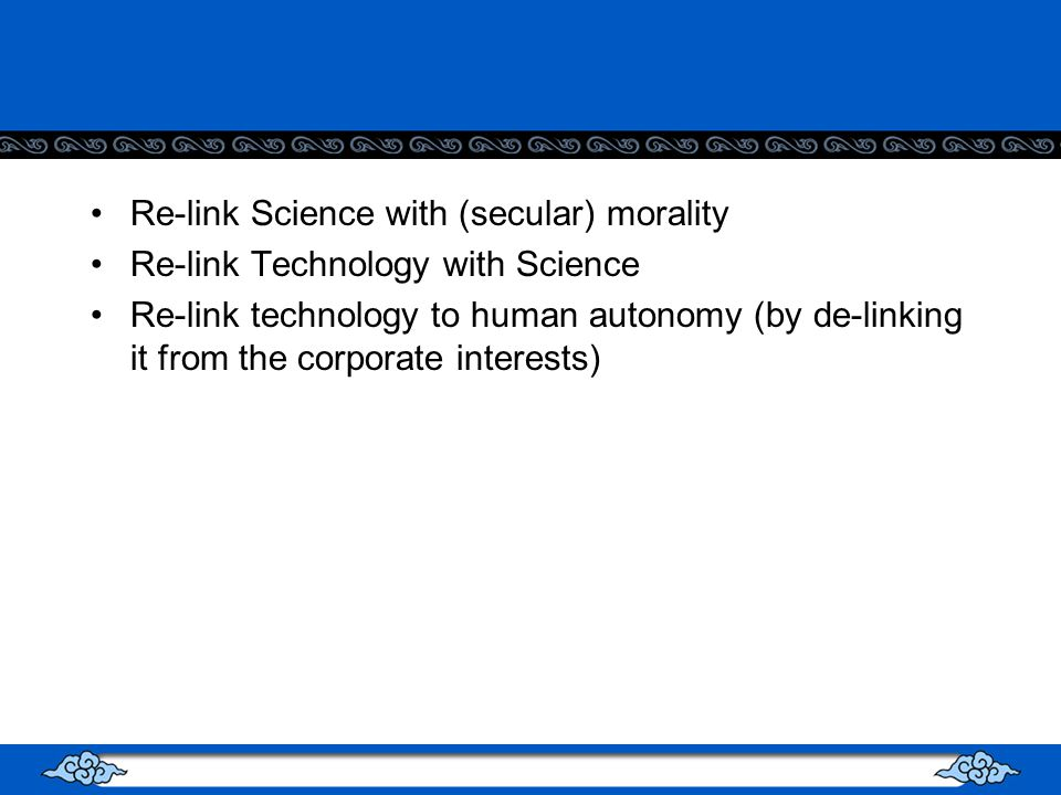 Re-link Science with (secular) morality Re-link Technology with Science Re-link technology to human autonomy (by de-linking it from the corporate interests)