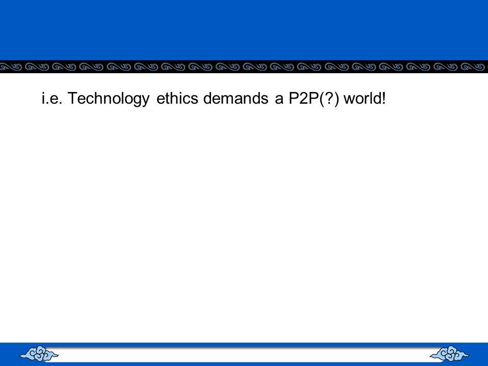 i.e. Technology ethics demands a P2P(?) world!