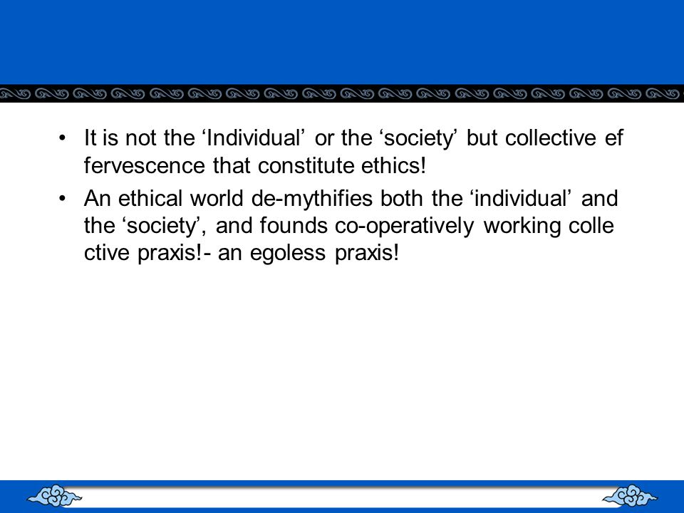 It is not the Individual or the society but collective ef fervescence that constitute ethics.