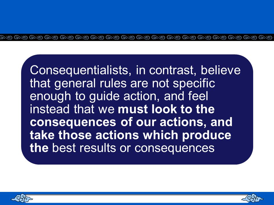 Consequentialists, in contrast, believe that general rules are not specific enough to guide action, and feel instead that we must look to the consequences of our actions, and take those actions which produce the best results or consequences