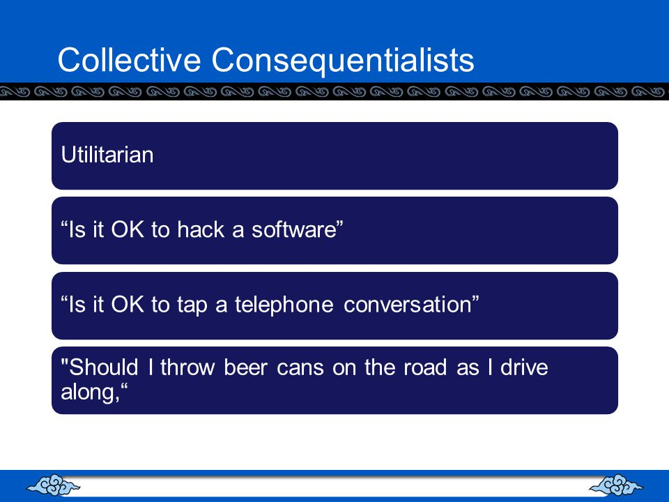 Collective Consequentialists UtilitarianIs it OK to hack a softwareIs it OK to tap a telephone conversation Should I throw beer cans on the road as I drive along,