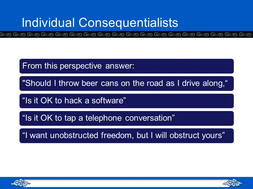 Individual Consequentialists From this perspective answer: Should I throw beer cans on the road as I drive along,Is it OK to hack a softwareIs it OK to tap a telephone conversationI want unobstructed freedom, but I will obstruct yours