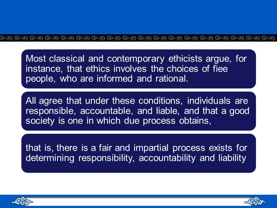 Most classical and contemporary ethicists argue, for instance, that ethics involves the choices of fiee people, who are informed and rational.