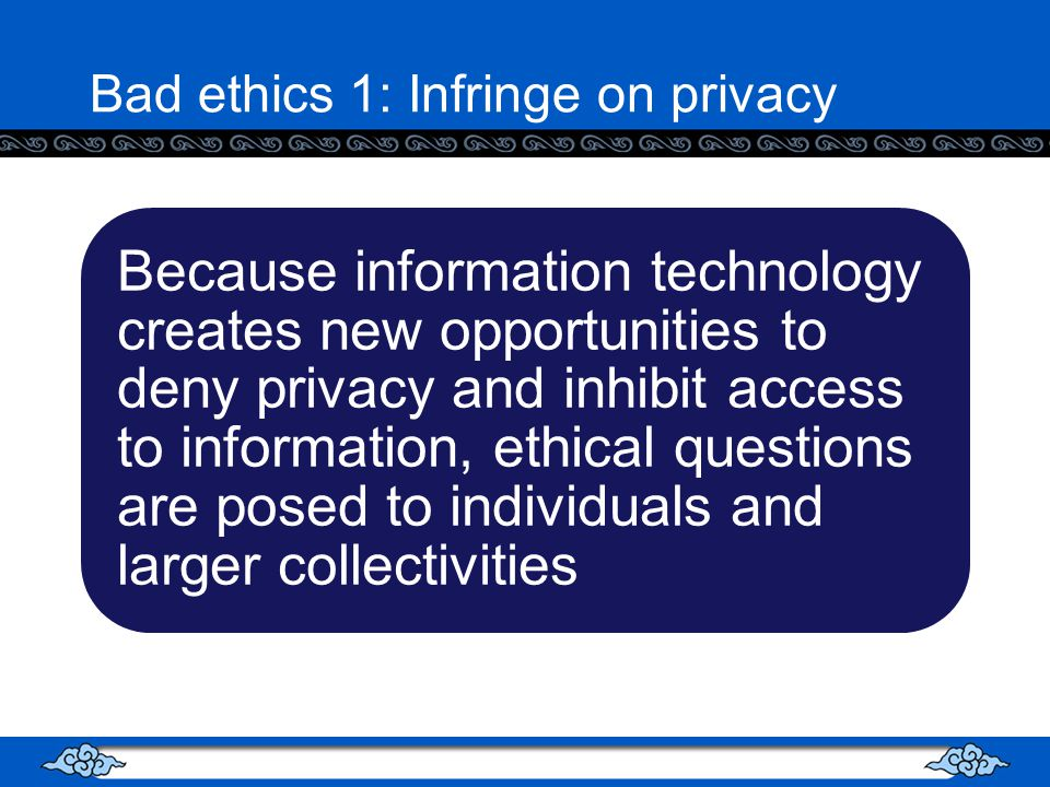 Bad ethics 1: Infringe on privacy Because information technology creates new opportunities to deny privacy and inhibit access to information, ethical questions are posed to individuals and larger collectivities