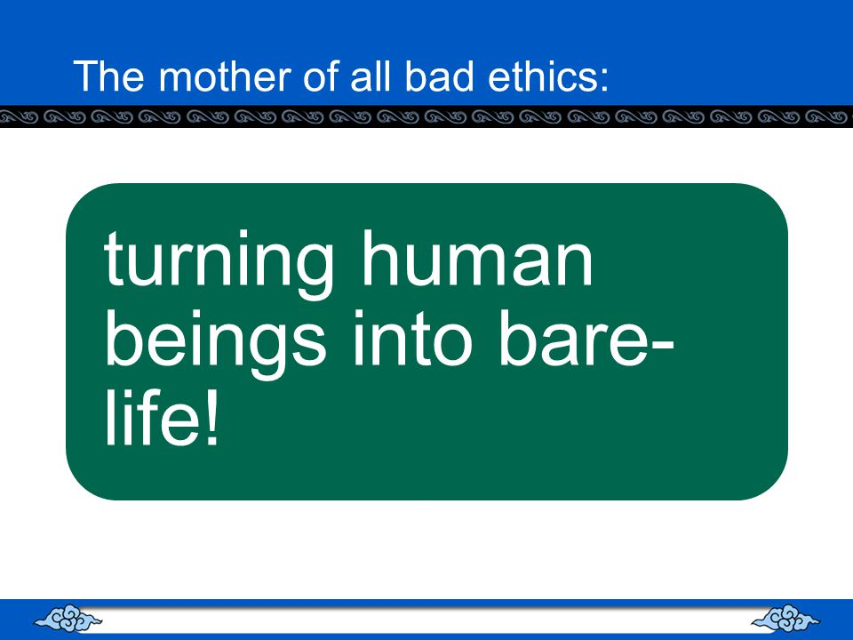 The mother of all bad ethics: turning human beings into bare- life!