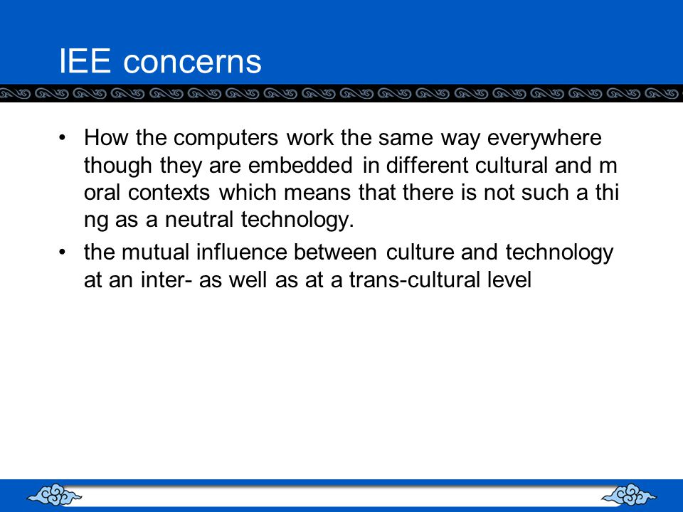 IEE concerns How the computers work the same way everywhere though they are embedded in different cultural and m oral contexts which means that there is not such a thi ng as a neutral technology.