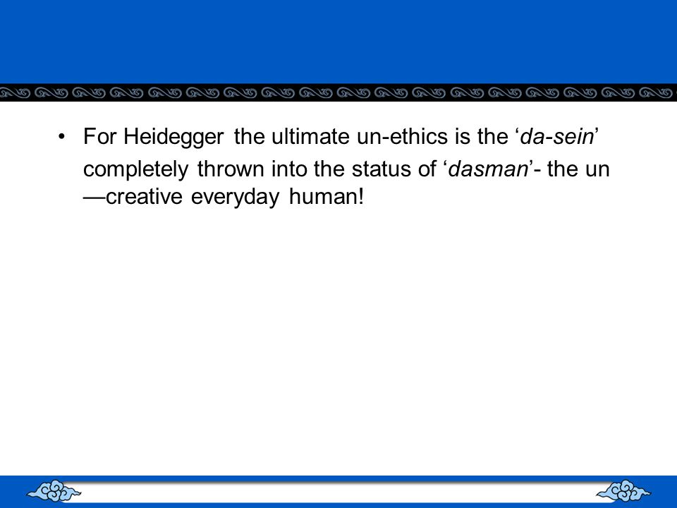 For Heidegger the ultimate un-ethics is the da-sein completely thrown into the status of dasman- the un creative everyday human!
