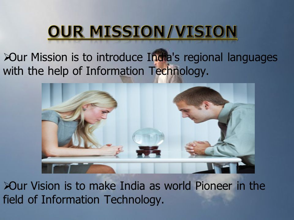 Our Mission is to introduce India's regional languages with the help of Information Technology. Our Vision is to make India as world Pioneer in the fi