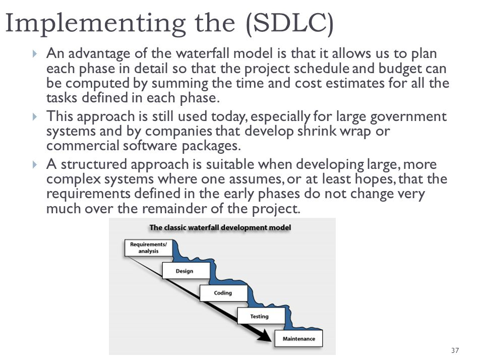 Implementing the (SDLC) An advantage of the waterfall model is that it allows us to plan each phase in detail so that the project schedule and budget