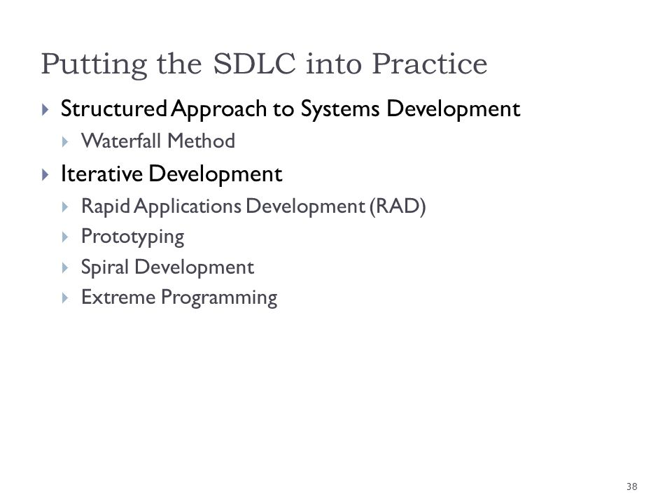Putting the SDLC into Practice Structured Approach to Systems Development Waterfall Method Iterative Development Rapid Applications Development (RAD)