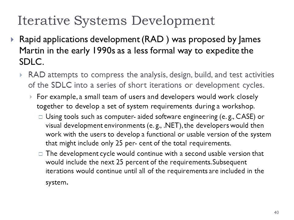 Iterative Systems Development Rapid applications development (RAD ) was proposed by James Martin in the early 1990s as a less formal way to expedite t