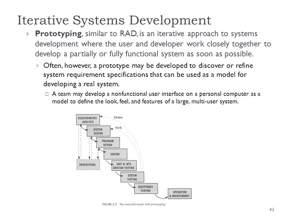Iterative Systems Development Prototyping, similar to RAD, is an iterative approach to systems development where the user and developer work closely t
