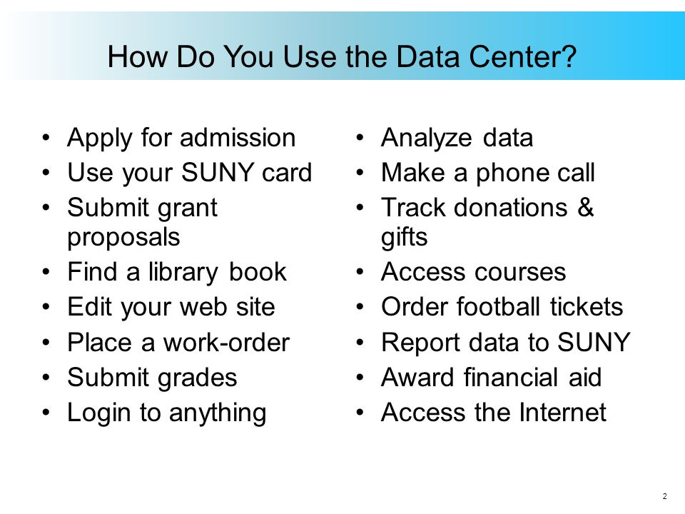 How Do You Use the Data Center? Apply for admission Use your SUNY card Submit grant proposals Find a library book Edit your web site Place a work-orde