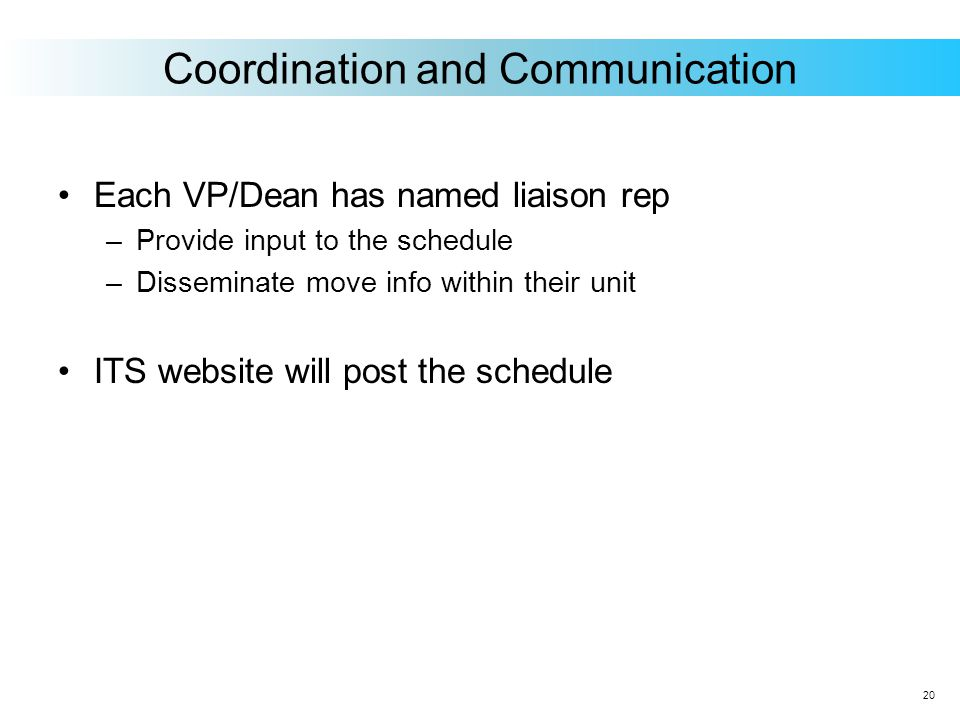 Each VP/Dean has named liaison rep –Provide input to the schedule –Disseminate move info within their unit ITS website will post the schedule Coordination and Communication 20