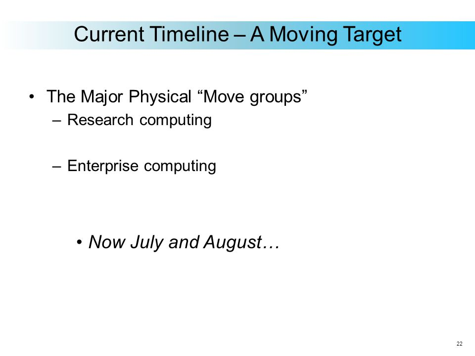 The Major Physical Move groups –Research computing –Enterprise computing Now July and August… Current Timeline – A Moving Target 22