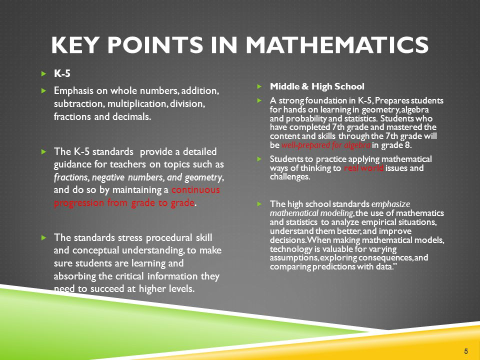 KEY POINTS IN MATHEMATICS 5 K-5 Emphasis on whole numbers, addition, subtraction, multiplication, division, fractions and decimals. The K-5 standards