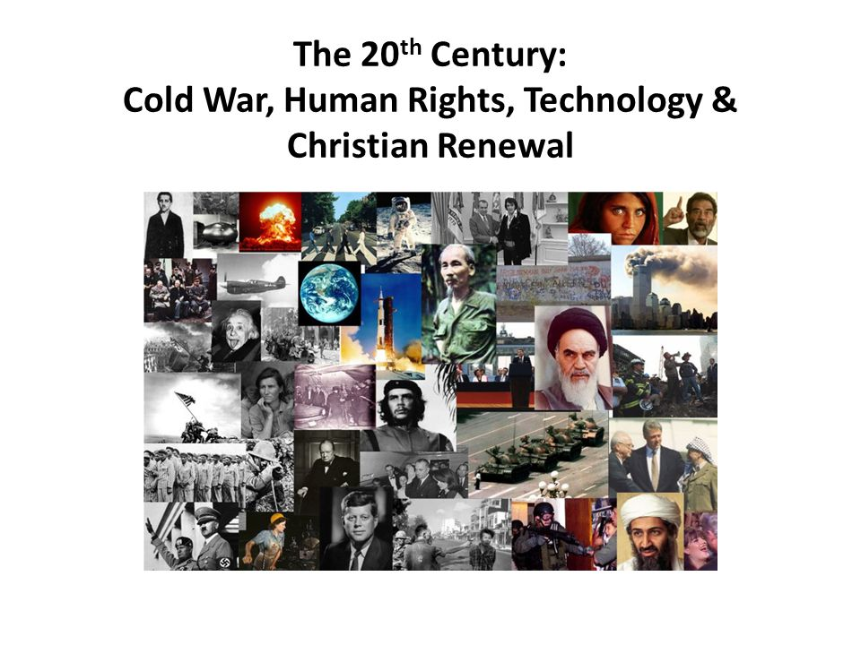 The 20 th Century: Cold War, Human Rights, Technology & Christian Renewal