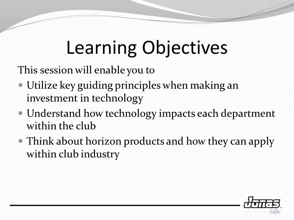 Learning Objectives This session will enable you to Utilize key guiding principles when making an investment in technology Understand how technology impacts each department within the club Think about horizon products and how they can apply within club industry