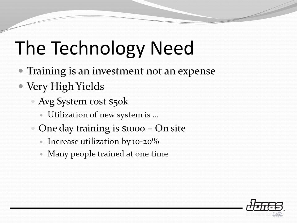 The Technology Need Training is an investment not an expense Very High Yields Avg System cost $50k Utilization of new system is … One day training is $1000 – On site Increase utilization by 10-20% Many people trained at one time