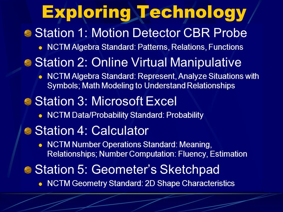 Exploring Technology Station 1: Motion Detector CBR Probe NCTM Algebra Standard: Patterns, Relations, Functions Station 2: Online Virtual Manipulative NCTM Algebra Standard: Represent, Analyze Situations with Symbols; Math Modeling to Understand Relationships Station 3: Microsoft Excel NCTM Data/Probability Standard: Probability Station 4: Calculator NCTM Number Operations Standard: Meaning, Relationships; Number Computation: Fluency, Estimation Station 5: Geometers Sketchpad NCTM Geometry Standard: 2D Shape Characteristics