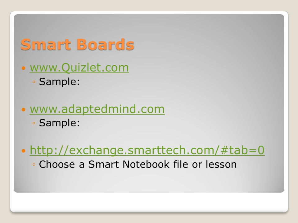 Smart Boards www.Quizlet.com Sample: www.adaptedmind.com Sample: http://exchange.smarttech.com/#tab=0 Choose a Smart Notebook file or lesson
