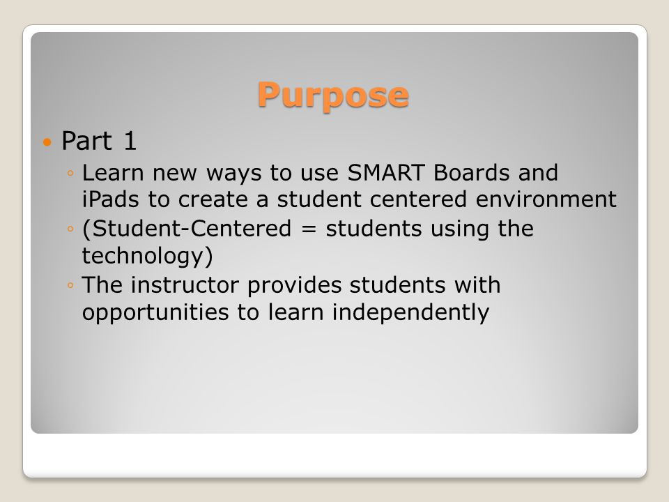 Purpose Part 1 Learn new ways to use SMART Boards and iPads to create a student centered environment (Student-Centered = students using the technology