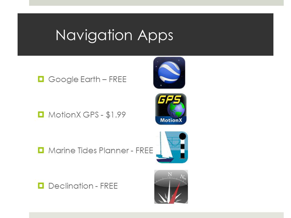 Navigation Apps Google Earth – FREE MotionX GPS - $1.99 Marine Tides Planner - FREE Declination - FREE