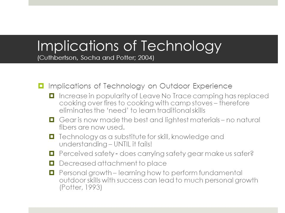 Implications of Technology (Cuthbertson, Socha and Potter; 2004) Implications of Technology on Outdoor Experience Increase in popularity of Leave No Trace camping has replaced cooking over fires to cooking with camp stoves – therefore eliminates the need to learn traditional skills Gear is now made the best and lightest materials – no natural fibers are now used.
