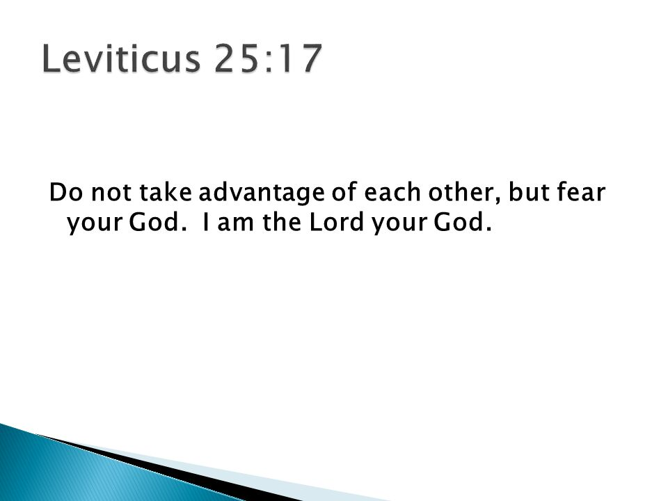Do not take advantage of each other, but fear your God. I am the Lord your God.