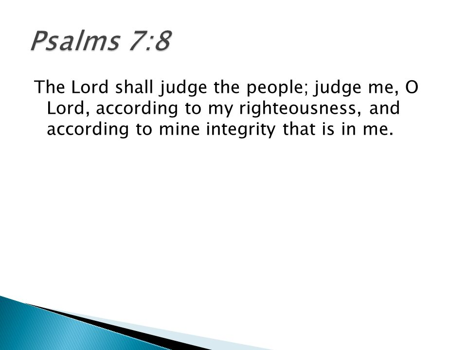 The Lord shall judge the people; judge me, O Lord, according to my righteousness, and according to mine integrity that is in me.